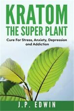 Kratom: The Super Plant: Cure For Stress, Anxiety, Depression, and Addiction (Pa