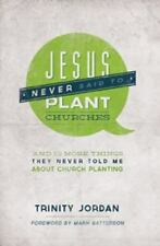 Jesus Never Said to Plant Churches : And 12 More Things They Never Told Me about