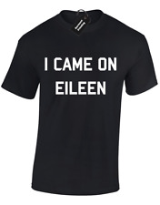 I CAME ON EILEEN MENS T SHIRT FUNNY RUDE DESIGN OFFENSIVE PRINTED SLOGAN S - 5XL