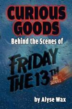 Curious Goods : Behind the Scenes of Friday the 13th: the Series by Alyse Wax...