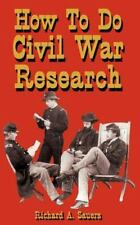 How to Do Civil War Research by Richard A. Sauers (2000, Paperback, Revised)