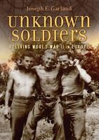 Unknown Soldiers : Reliving World War II in Europe Hardcover Joseph E. Garland