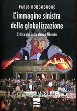 Borgognone Paolo L'IMMAGINE SINISTRA DELLA GLOBALIZZAZIONE 1ª Ed. 2016