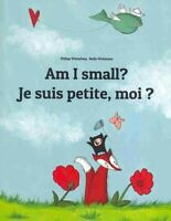 Am I Small? Je Suis Petite, Moi ? : Children's Picture Book English-french, P...
