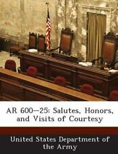 Ar 600-25 : Salutes, Honors, and Visits of Courtesy (2013, Paperback)