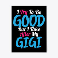 """Try To Be Good, I Take After My Gigi Gift Poster - 18""""x24"""""""