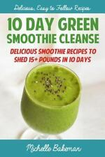 10 Day Green Smoothie Cleanse : Delicious Smoothie Recipes to Shed 15+ Pounds...