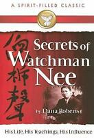 Secrets Of Watchman Nee A Spirit-Filled Classic: His Life, His Teachings, His