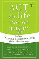 Act on Life Not on Anger: The New Acceptance and Commitment Therapy Guide to Pro
