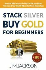 Stack Silver Buy Gold for Beginners : How and Why to Invest in Physical...