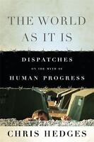 The World As It Is : Dispatches on the Myth of Human Progress by Chris Hedges
