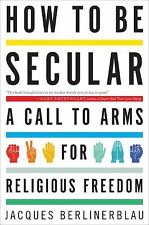 How to Be Secular: A Call to Arms for Religious Freedom Jacques Berlinerblau NEW