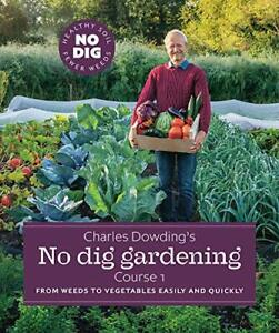 Charles Dowding's No Dig Gardening: From Weeds to Vegetables quickly and easily