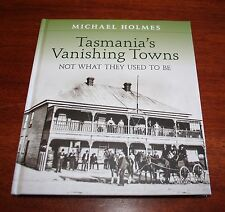 TASMANIA'S VANISHING TOWNS - NOT WHAT THEY USED TO BE Michael Holmes NEW