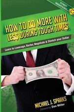 How to Do More with Less During Tough Times : Learn to Leverage, Barter,...