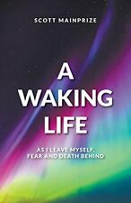 A Waking Life - As I Leave Myself, Fear and Death Behind, Mainprize, Scott,