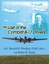 The Last of Combat B-17 Drivers by Harold D. Weekley and James B. Zazas...