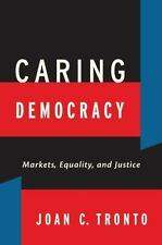 Caring Democracy: Markets, Equality, And Justice: By Joan C. Tronto