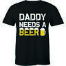 Daddy Needs A Beer Funny Drinking Dad's T shirt Tops Fathers Day Gift Men Tshirt