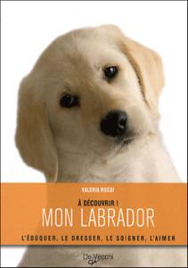LIVRE - MON LABRADOR > L'EDUQUER, LE DRESSER, LE SOIGNER, L'AIMER