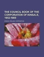 The council book of the corporation of Kinsale, 1652-1800 by Kinsale, Ireland.