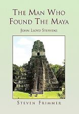 The Man Who Found the Maya : John Lloyd Stephens by Steven Frimmer (2010,...