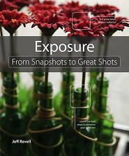 Exposure: From Snapshots to Great Shots by Jeff Revell (Paperback, 2010)