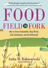 Food, Field to Fork: How to Grow Sustainably, Shop Wisely, Cook Nutritiously,