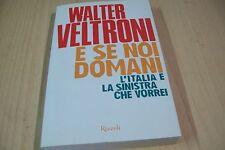 WALTER VELTRONI-E SE NOI DOMANI-RIZZOLI 2013 PRIMA EDIZIONE COME NUOVO!