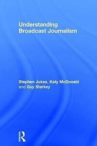 Understanding Broadcast Journalism by Katy McDonald, Guy Starkey, Stephen Jukes