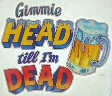Original Gimmie Head Till I'm Dead Iron On Transfer Party Alcohol