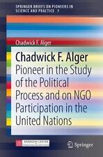 SpringerBriefs on Pioneers in Science and Practice: Chadwick F. Alger :...
