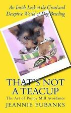 That's Not a Teacup : The Art of Puppy Mill Avoidance an Inside Look at the...
