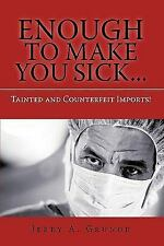 Enough to Make You Sick : Tainted and Counterfeit Imports! by Jerry A. Grunor...