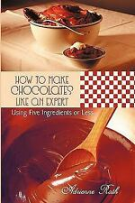 How to Make Chocolates like an Expert : Using Five Ingredients or Less by...