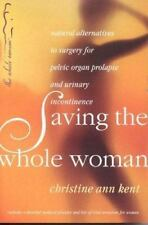 Saving the Whole Woman : Natural Alternatives to Surgery for Pelvic Organ...