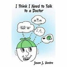 I Think I Need to Talk to A Doctor by Jason J. Ventre (2012, Hardcover)