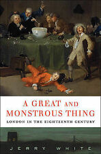 A Great and Monstrous Thing: London in the Eighteenth Century by Jerry White
