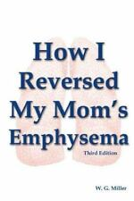 How I Reversed My Mom's Emphysema Third Edition: By W. G. Miller