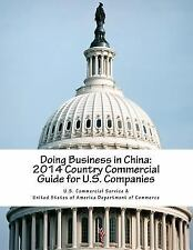 Doing Business in China: 2014 Country Commercial Guide for U. S. Companies: B...