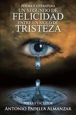 Un Segundo de Felicidad Entre un Siglo de Tristeza by Antonio Padilla Almazar...