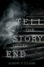 Tell the Story to Its End: A Novel Clark, Simon P. Hardcover