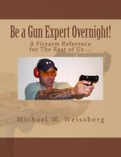 Be a Gun Expert Overnight : A Firearm Reference for the Rest of Us by Michael...