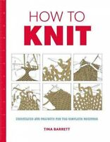 How to Knit : Techniques and Projects for the Complete Beginner, Paperback by...