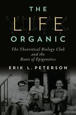 The Life Organic : The Theoretical Biology Club and the Roots of Epigenetics...