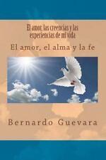El Amor, Las Creencias y Las Experiencias de Mi Vida : El Amor, el Alma y la...