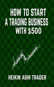 How to Start a Trading Business With $500, Paperback by Trader, Heikin Ashi, ...