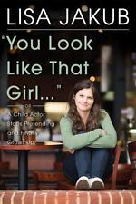 You Look Like That Girl: A Child Actor Stops Pretending and Finally Grows Up by