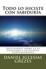Todo lo Hiciste con Sabiduría : Reflexiones Sobre la Fe Cristiana y la...
