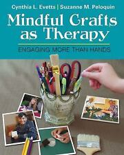 Mindful Crafts As Therapy : Engaging More Than Hands by Suzanne Peloquin and...